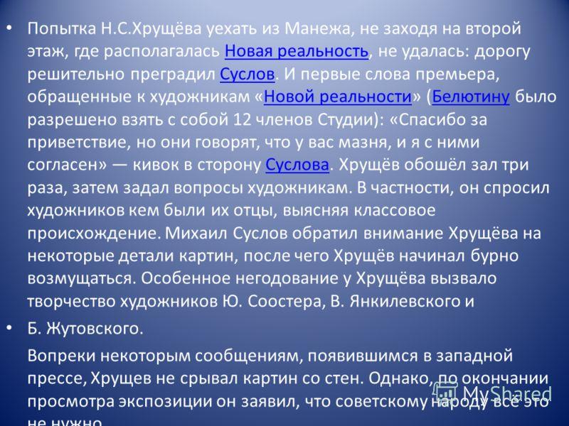 Попытка Н.С.Хрущёва уехать из Манежа, не заходя на второй этаж, где располагалась Новая реальность, не удалась: дорогу решительно преградил Суслов. И первые слова премьера, обращенные к художникам «Новой реальности» (Белютину было разрешено взять с с