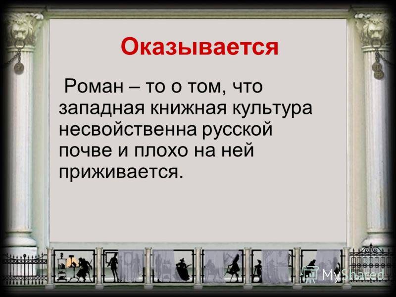 Оказывается Роман – то о том, что западная книжная культура несвойственна русской почве и плохо на ней приживается.