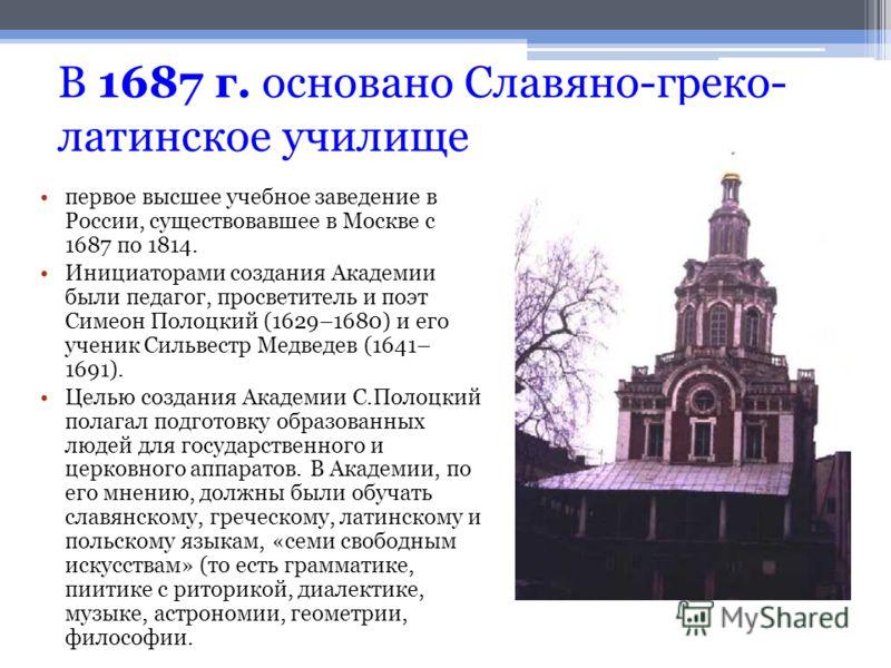 В 1687 г. основано Славяно-греко- латинское училище первое высшее учебное заведение в России, существовавшее в Москве с 1687 по 1814. Инициаторами создания Академии были педагог, просветитель и поэт Симеон Полоцкий (1629–1680) и его ученик Сильвестр