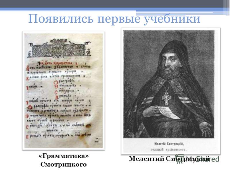Появились первые учебники Мелентий Смотрицкий «Грамматика» Смотрицкого