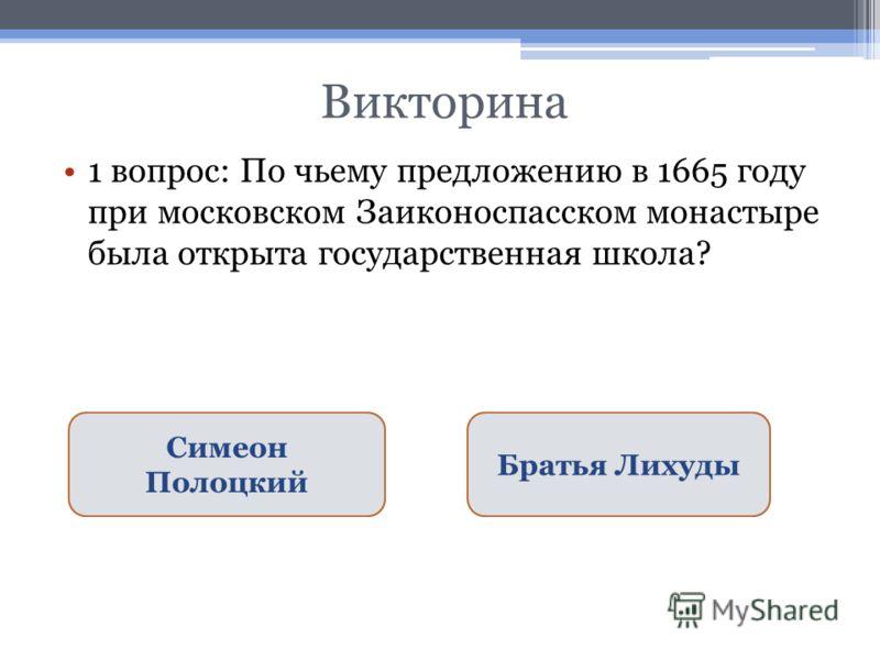 Викторина 1 вопрос: По чьему предложению в 1665 году при московском Заиконоспасском монастыре была открыта государственная школа? Симеон Полоцкий Братья Лихуды
