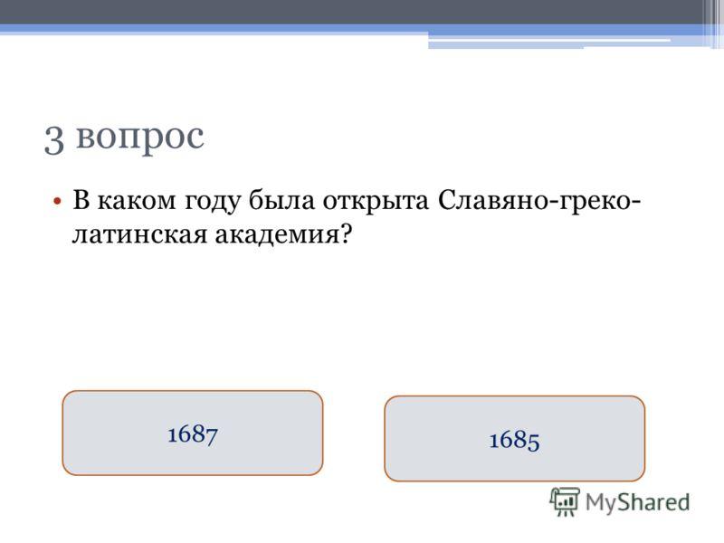 3 вопрос В каком году была открыта Славяно-греко- латинская академия? 1687 1685