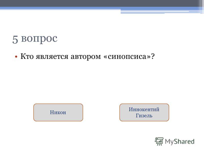 5 вопрос Кто является автором «синопсиса»? Иннокентий Гизель Никон