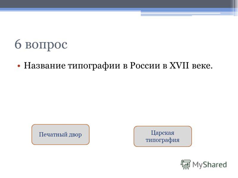6 вопрос Название типографии в России в XVII веке. Печатный двор Царская типография
