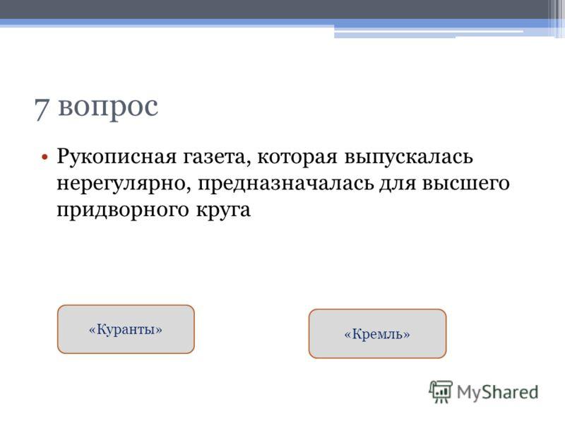 7 вопрос Рукописная газета, которая выпускалась нерегулярно, предназначалась для высшего придворного круга «Куранты» «Кремль»