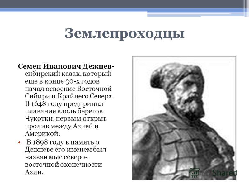 Землепроходцы Семен Иванович Дежнев- сибирский казак, который еще в конце 30-х годов начал освоение Восточной Сибири и Крайнего Севера. В 1648 году предпринял плавание вдоль берегов Чукотки, первым открыв пролив между Азией и Америкой. В 1898 году в