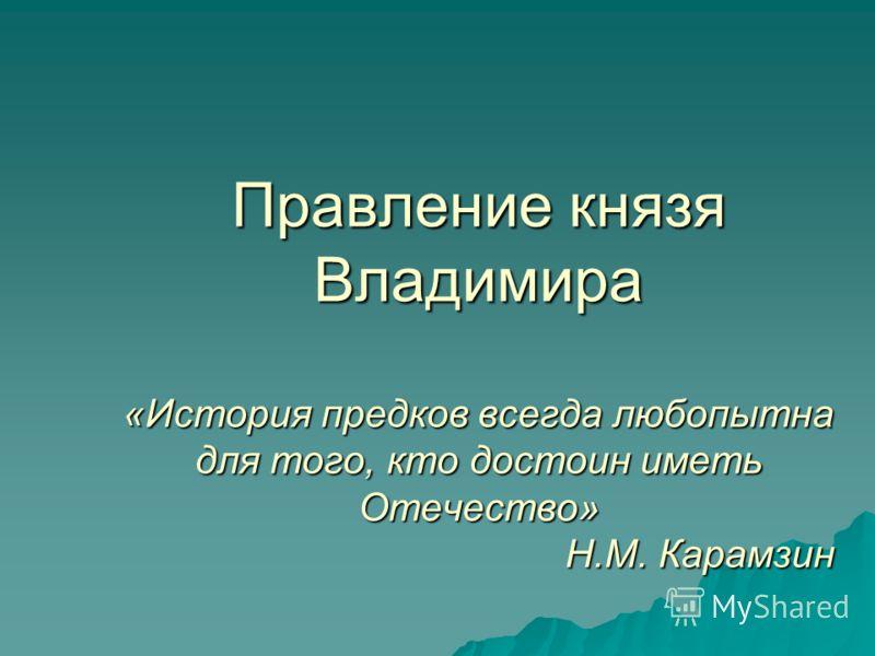 Правление князя Владимира «История предков всегда любопытна для того, кто достоин иметь Отечество» Н.М. Карамзин