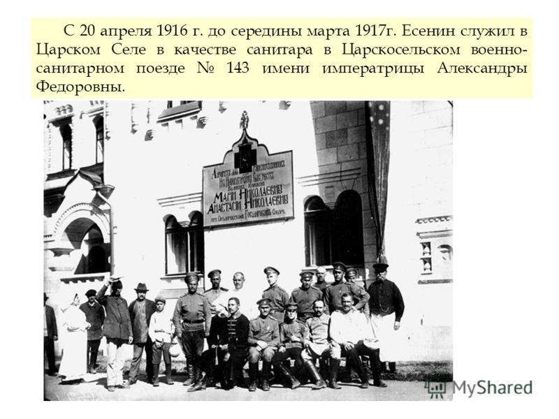С 20 апреля 1916 г. до середины марта 1917г. Есенин служил в Царском Селе в качестве санитара в Царскосельском военно- санитарном поезде 143 имени императрицы Александры Федоровны.