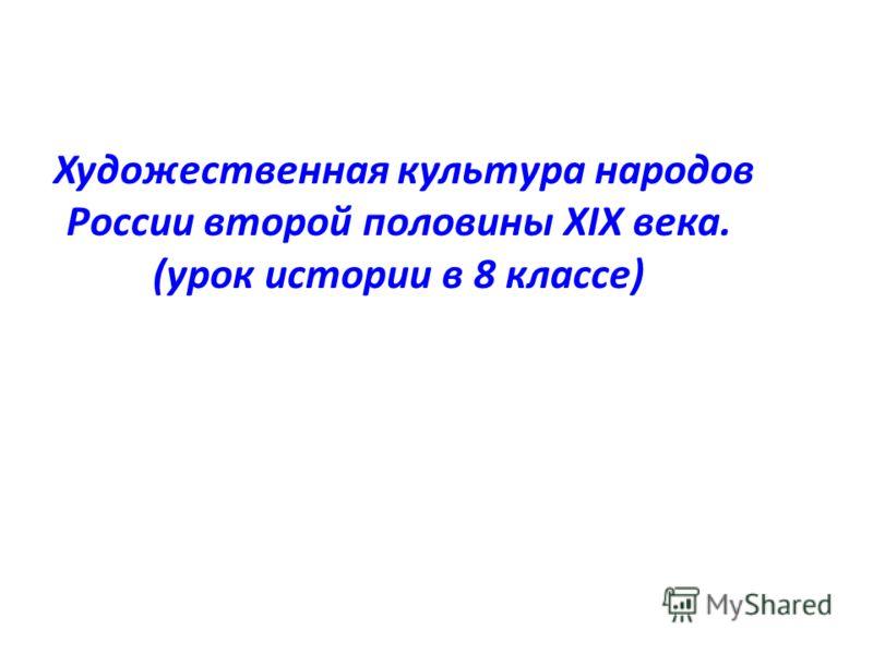 Художественная культура народов России второй половины XIX века. (урок истории в 8 классе)
