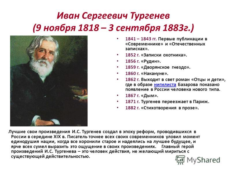 Иван Сергеевич Тургенев (9 ноября 1818 – 3 сентября 1883г.) Лучшие свои произведения И.С. Тургенев создал в эпоху реформ, проводившихся в России в середине XIX в. Писатель точнее всех своих современников уловил момент единодушия нации, когда все хоро