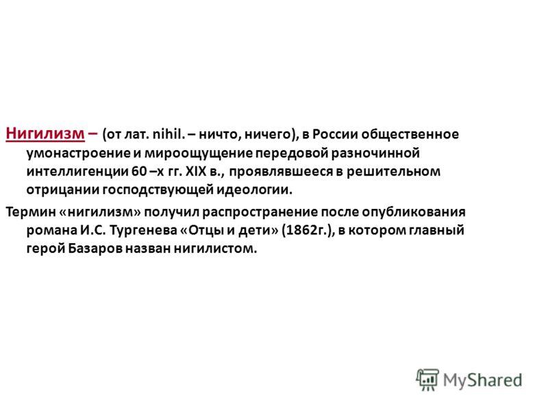 Нигилизм – (от лат. nihil. – ничто, ничего), в России общественное умонастроение и мироощущение передовой разночинной интеллигенции 60 –х гг. XIX в., проявлявшееся в решительном отрицании господствующей идеологии. Термин «нигилизм» получил распростра