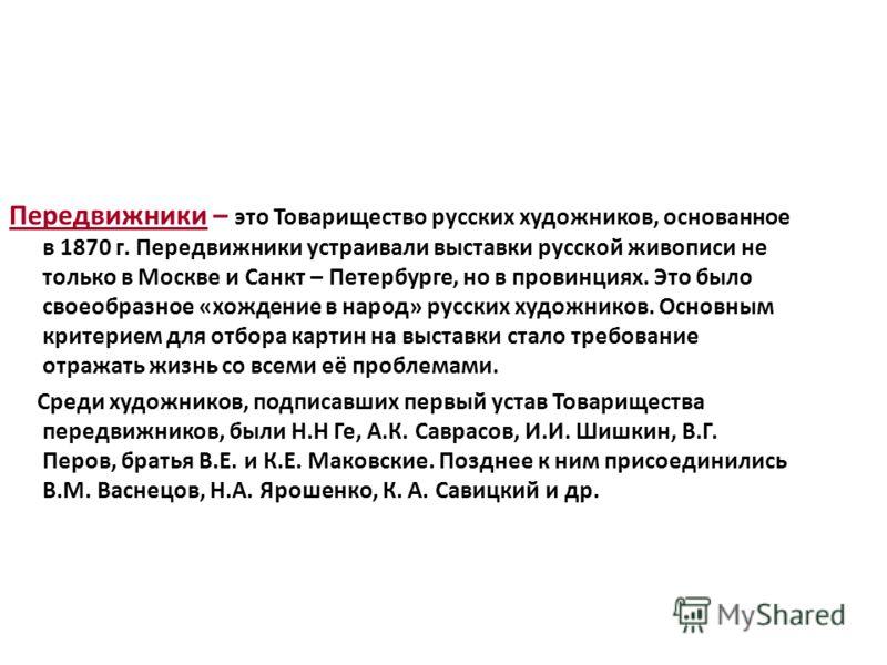 Передвижники – это Товарищество русских художников, основанное в 1870 г. Передвижники устраивали выставки русской живописи не только в Москве и Санкт – Петербурге, но в провинциях. Это было своеобразное «хождение в народ» русских художников. Основным