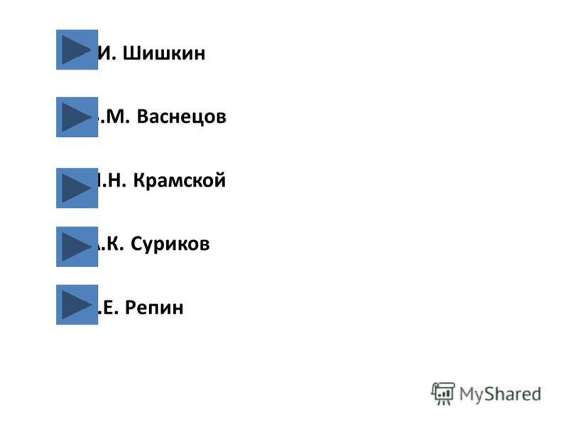 И.И. Шишкин В.М. Васнецов И.Н. Крамской А.К. Суриков И.Е. Репин