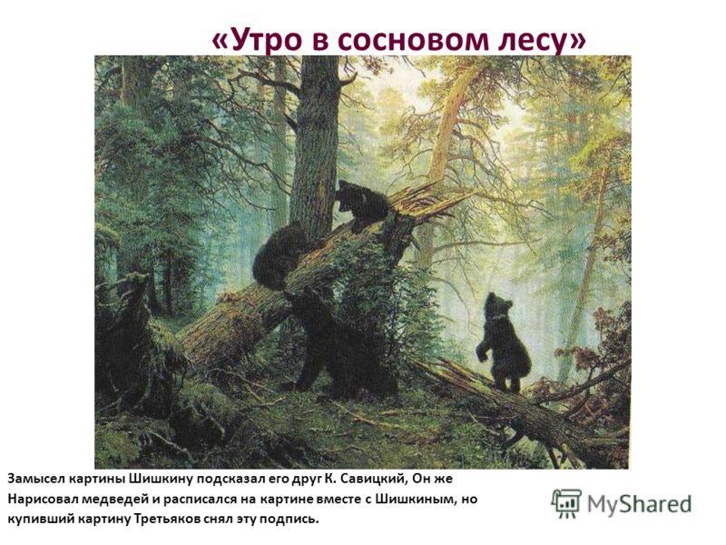 «Утро в сосновом лесу» Замысел картины Шишкину подсказал его друг К. Савицкий, Он же Нарисовал медведей и расписался на картине вместе с Шишкиным, но купивший картину Третьяков снял эту подпись.