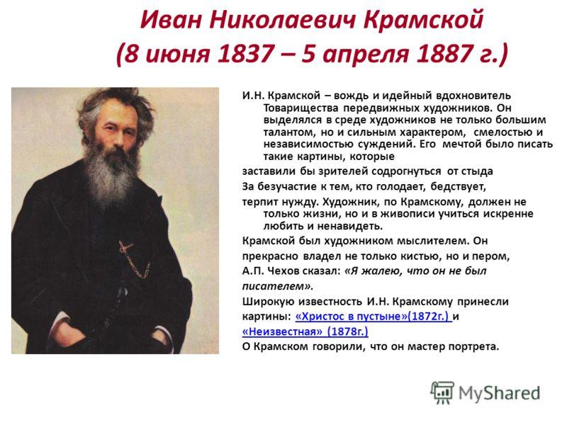 Иван Николаевич Крамской (8 июня 1837 – 5 апреля 1887 г.) И.Н. Крамской – вождь и идейный вдохновитель Товарищества передвижных художников. Он выделялся в среде художников не только большим талантом, но и сильным характером, смелостью и независимость