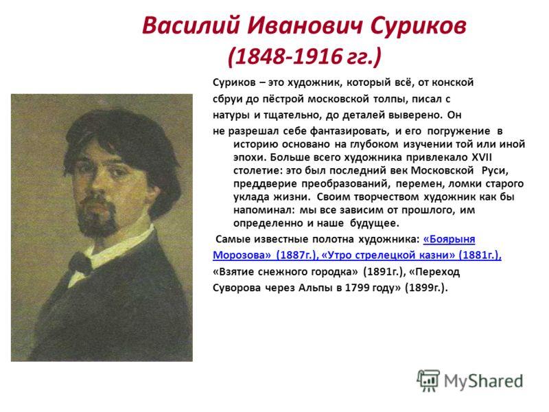 Василий Иванович Суриков (1848-1916 гг.) Суриков – это художник, который всё, от конской сбруи до пёстрой московской толпы, писал с натуры и тщательно, до деталей выверено. Он не разрешал себе фантазировать, и его погружение в историю основано на глу