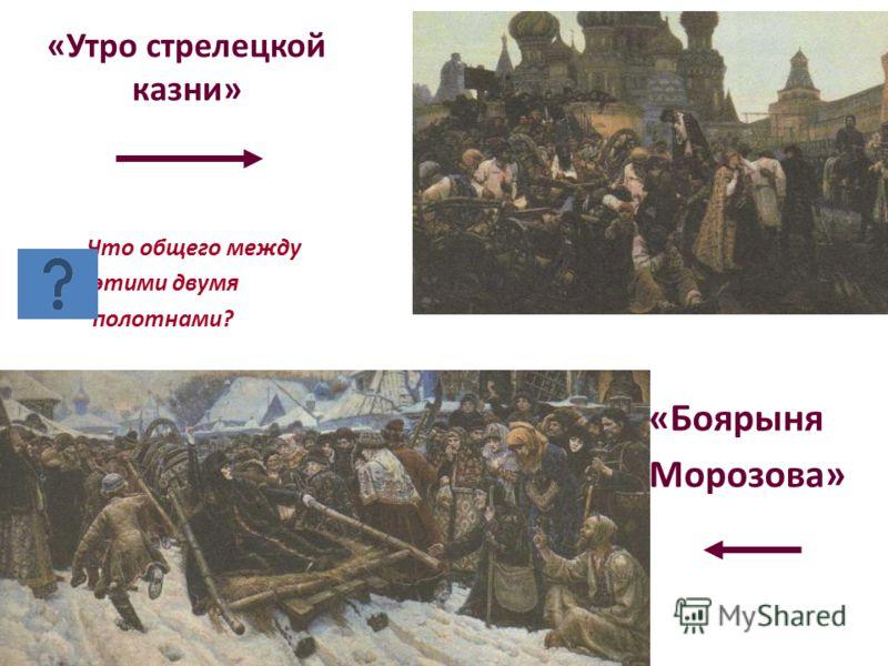 «Утро стрелецкой казни» Что общего между этими двумя полотнами? «Боярыня Морозова»