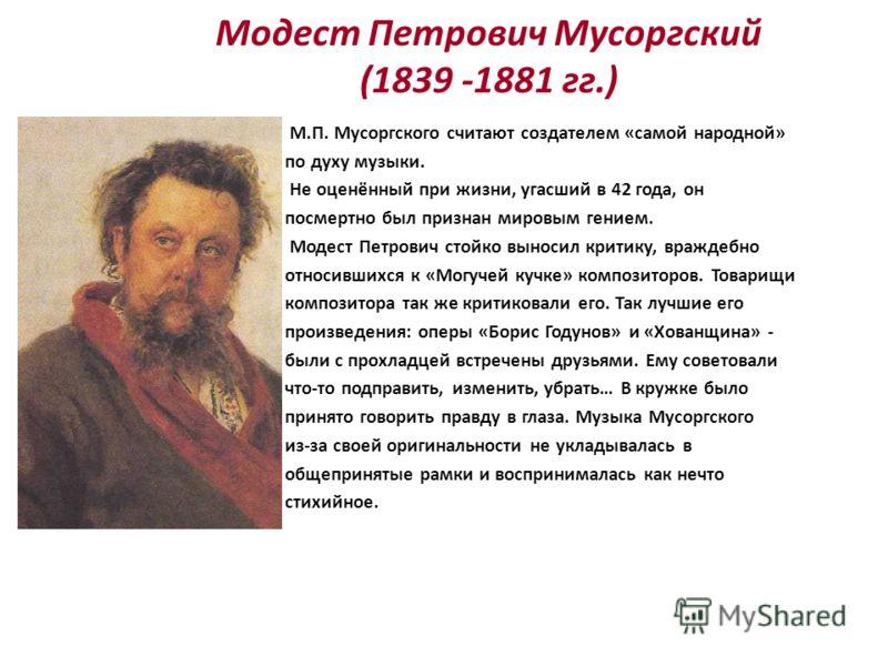 Модест Петрович Мусоргский (1839 -1881 гг.) М.П. Мусоргского считают создателем «самой народной» по духу музыки. Не оценённый при жизни, угасший в 42 года, он посмертно был признан мировым гением. Модест Петрович стойко выносил критику, враждебно отн