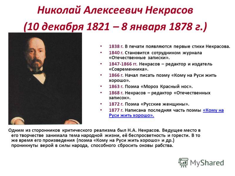 Николай Алексеевич Некрасов (10 декабря 1821 – 8 января 1878 г.) Одним из сторонников критического реализма был Н.А. Некрасов. Ведущее место в его творчестве занимала тема народной жизни, её беспросветность и горести. В то же время его произведения (