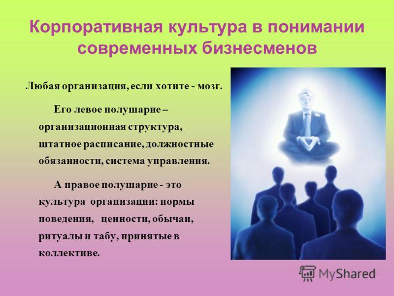 Корпоративная культура в понимании современных бизнесменов Любая организация, если хотите - мозг. Его левое полушарие – организационная структура, штатное расписание, должностные обязанности, система управления. А правое полушарие - это культура орга