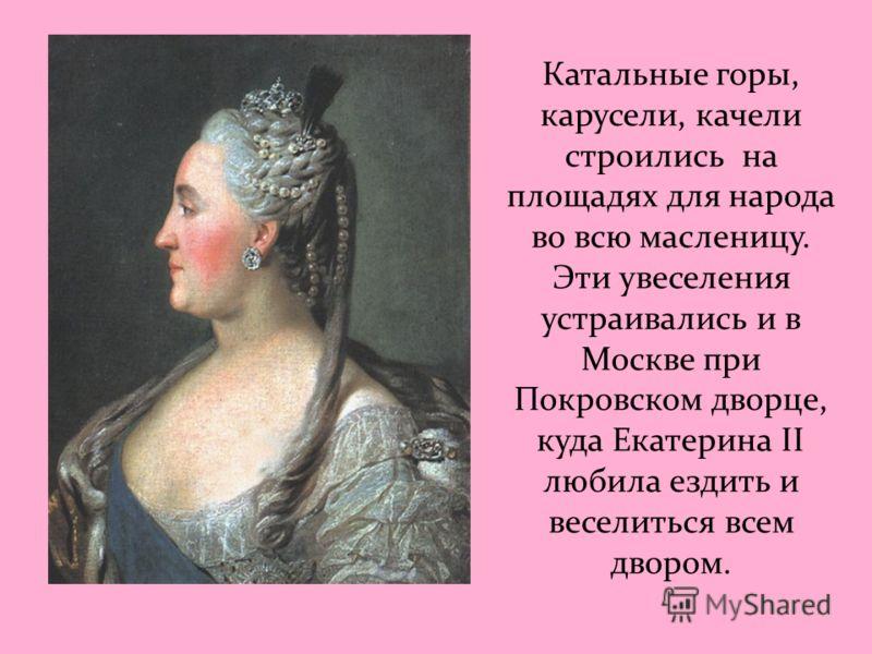 Катальные горы, карусели, качели строились на площадях для народа во всю масленицу. Эти увеселения устраивались и в Москве при Покровском дворце, куда Екатерина II любила ездить и веселиться всем двором.