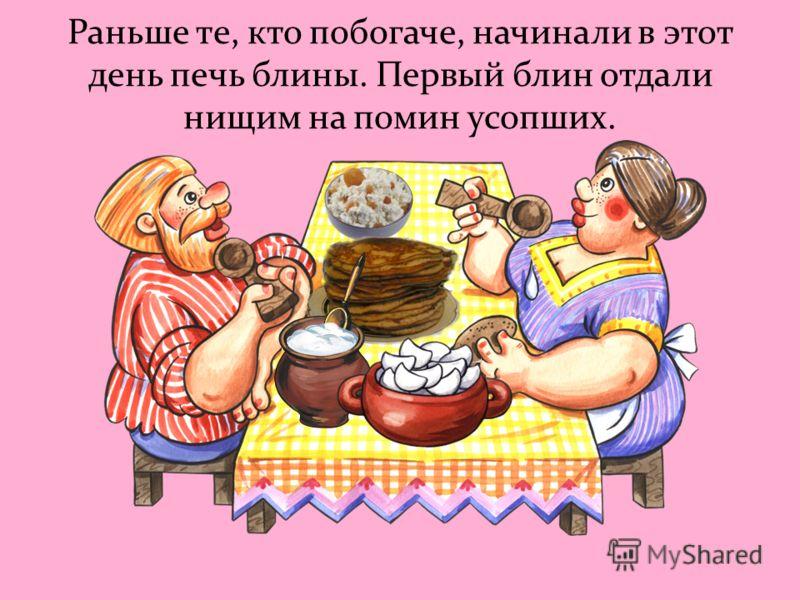 Раньше те, кто побогаче, начинали в этот день печь блины. Первый блин отдали нищим на помин усопших.