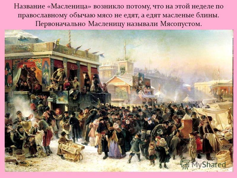 Название «Масленица» возникло потому, что на этой неделе по православному обычаю мясо не едят, а едят масленые блины. Первоначально Масленицу называли Мясопустом.