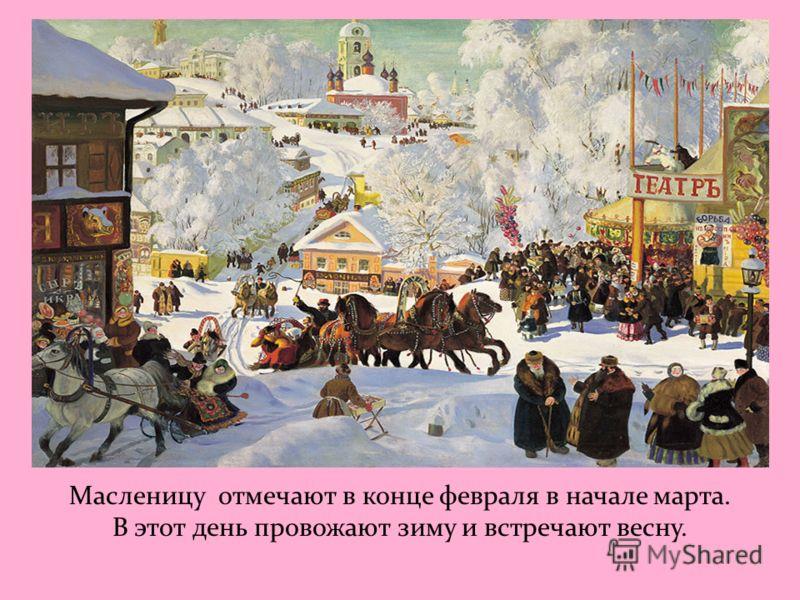 Масленицу отмечают в конце февраля в начале марта. В этот день провожают зиму и встречают весну.