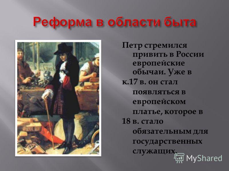 Петр стремился привить в России европейские обычаи. Уже в к.17 в. он стал появляться в европейском платье, которое в 18 в. стало обязательным для государственных служащих.