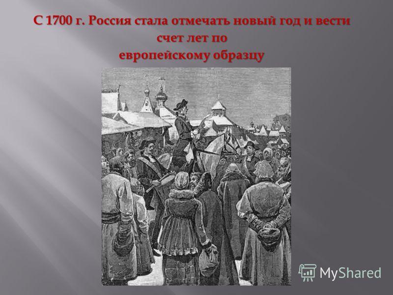 С 1700 г. Россия стала отмечать новый год и вести счет лет по европейскому образцу