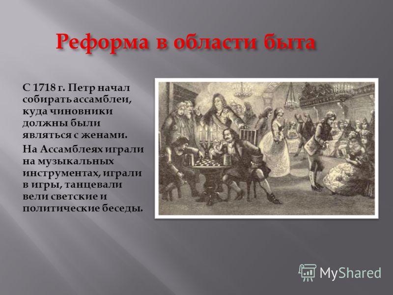 Реформа в области быта С 1718 г. Петр начал собирать ассамблеи, куда чиновники должны были являться с женами. На Ассамблеях играли на музыкальных инструментах, играли в игры, танцевали вели светские и политические беседы.