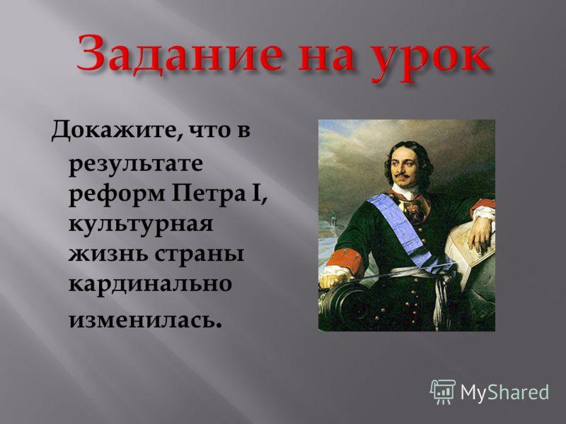 Докажите, что в результате реформ Петра I, культурная жизнь страны кардинально изменилась.