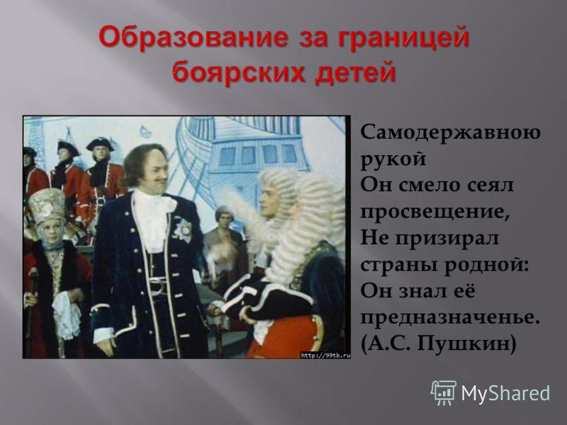 Самодержавною рукой Он смело сеял просвещение, Не призирал страны родной: Он знал её предназначенье. (А.С. Пушкин)