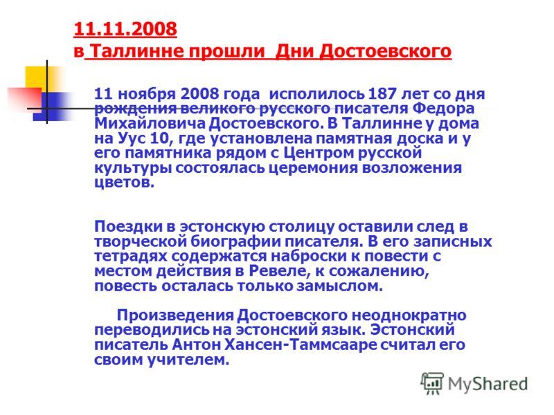 11.11.2008 11.11.2008 в Таллинне прошли Дни Достоевского Таллинне прошли Дни Достоевского 11 ноября 2008 года исполилось 187 лет со дня рождения великого русского писателя Федора Михайловича Достоевского. В Таллинне у дома на Уус 10, где установлена