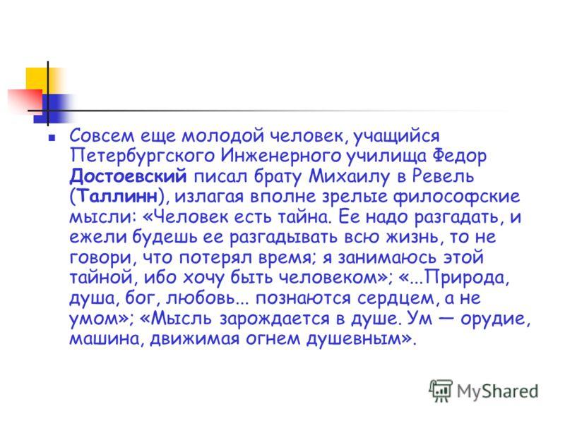 Совсем еще молодой человек, учащийся Петербургского Инженерного училища Федор Достоевский писал брату Михаилу в Ревель (Таллинн), излагая вполне зрелые философские мысли: «Человек есть тайна. Ее надо разгадать, и ежели будешь ее разгадывать всю жизнь