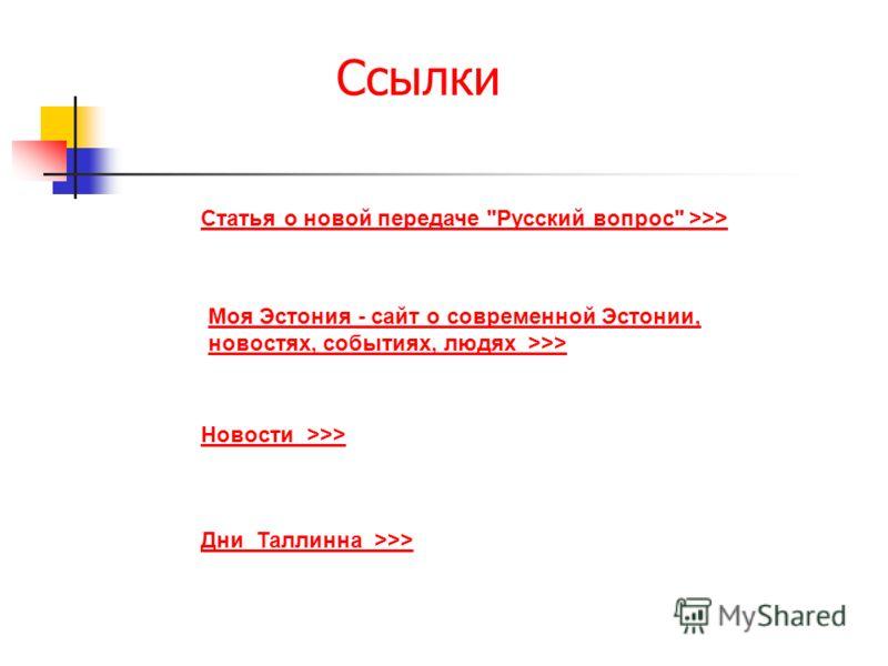 Ссылки Новости >>> Моя Эстония - сайт о современной Эстонии, новостях, событиях, людях >>> Статья о новой передаче Русский вопрос >>> Дни Таллинна >>>