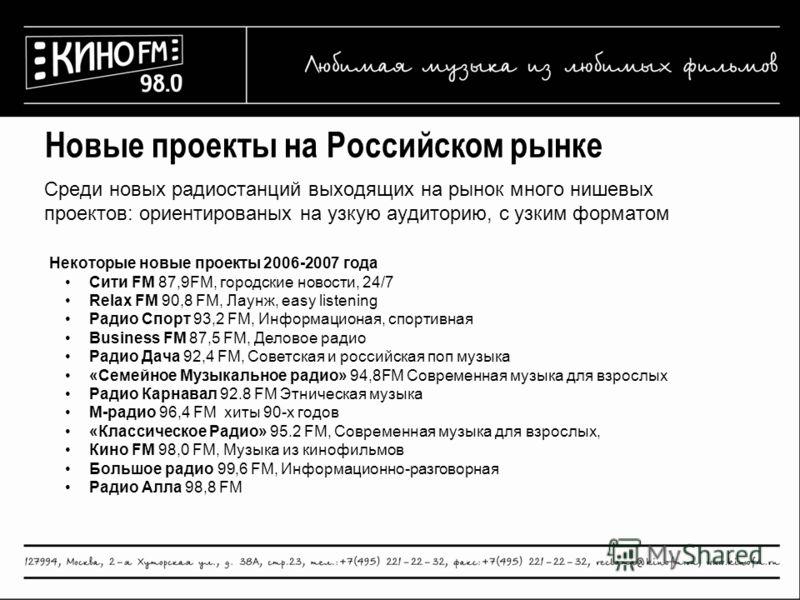 Новые проекты на Российском рынке Среди новых радиостанций выходящих на рынок много нишевых проектов: ориентированых на узкую аудиторию, с узким форматом Некоторые новые проекты 2006-2007 года Сити FM 87,9FM, городские новости, 24/7 Relax FM 90,8 FM,