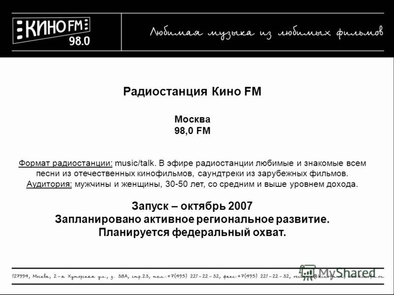 Радиостанция Кино FM Москва 98,0 FM Формат радиостанции: music/talk. В эфире радиостанции любимые и знакомые всем песни из отечественных кинофильмов, саундтреки из зарубежных фильмов. Аудитория: мужчины и женщины, 30-50 лет, со средним и выше уровнем