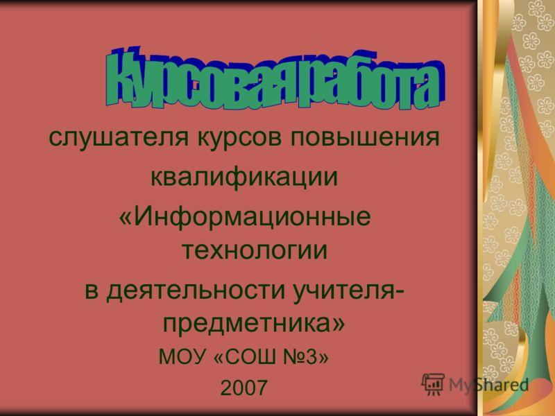 слушателя курсов повышения квалификации «Информационные технологии в деятельности учителя- предметника» МОУ «СОШ 3» 2007