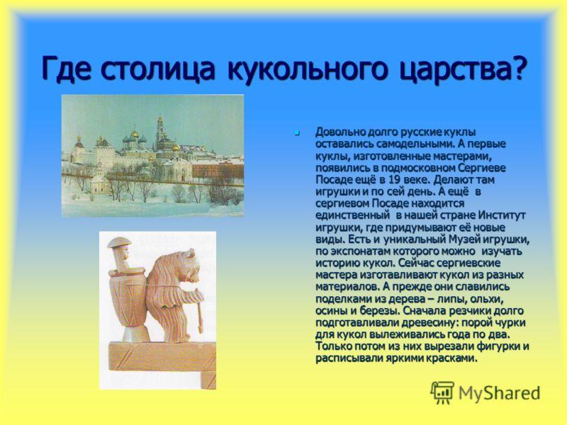 Где столица кукольного царства? Довольно долго русские куклы оставались самодельными. А первые куклы, изготовленные мастерами, появились в подмосковном Сергиеве Посаде ещё в 19 веке. Делают там игрушки и по сей день. А ещё в сергиевом Посаде находитс