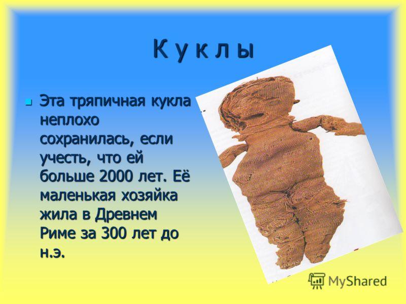 К у к л ы Эта тряпичная кукла неплохо сохранилась, если учесть, что ей больше 2000 лет. Её маленькая хозяйка жила в Древнем Риме за 300 лет до н.э. Эта тряпичная кукла неплохо сохранилась, если учесть, что ей больше 2000 лет. Её маленькая хозяйка жил