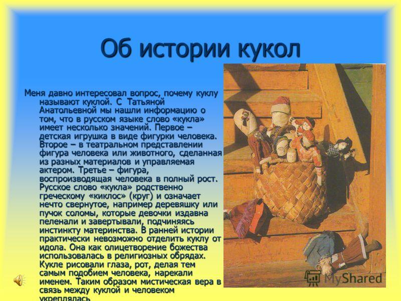 Об истории кукол Меня давно интересовал вопрос, почему куклу называют куклой. С Татьяной Анатольевной мы нашли информацию о том, что в русском языке слово «кукла» имеет несколько значений. Первое – детская игрушка в виде фигурки человека. Второе – в
