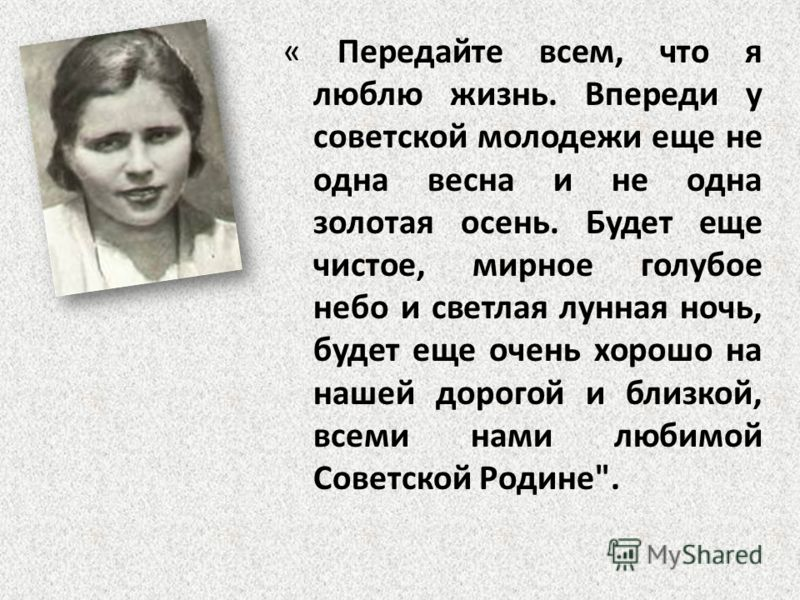 « Передайте всем, что я люблю жизнь. Впереди у советской молодежи еще не одна весна и не одна золотая осень. Будет еще чистое, мирное голубое небо и светлая лунная ночь, будет еще очень хорошо на нашей дорогой и близкой, всеми нами любимой Советской