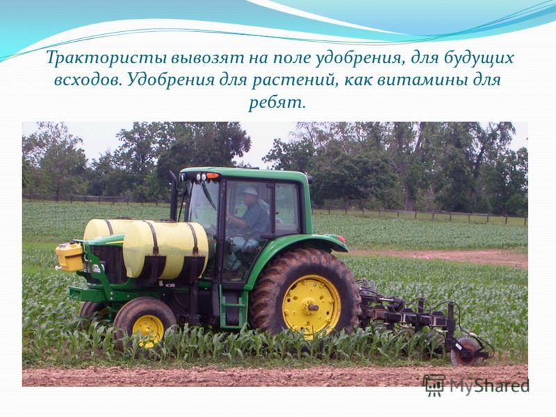 Трактористы вывозят на поле удобрения, для будущих всходов. Удобрения для растений, как витамины для ребят.