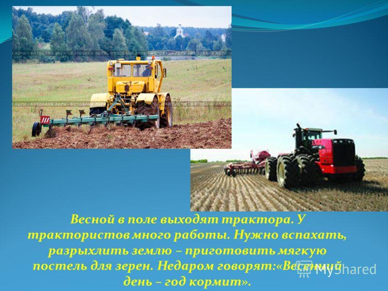 Весной в поле выходят трактора. У трактористов много работы. Нужно вспахать, разрыхлить землю – приготовить мягкую постель для зерен. Недаром говорят:«Весенний день – год кормит».