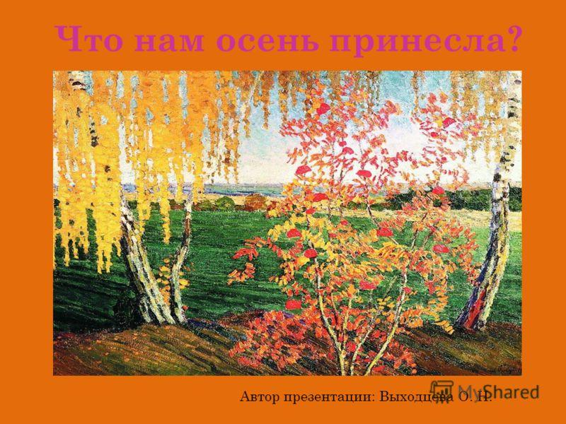 Что нам осень принесла? Автор презентации: Выходцева О. Н.