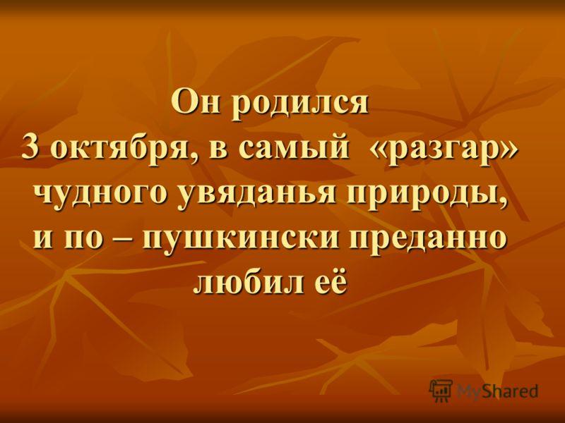 Он родился 3 октября, в самый «разгар» чудного увяданья природы, и по – пушкински преданно любил её