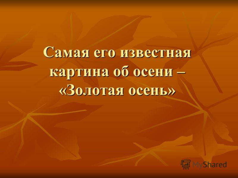 Самая его известная картина об осени – «Золотая осень»