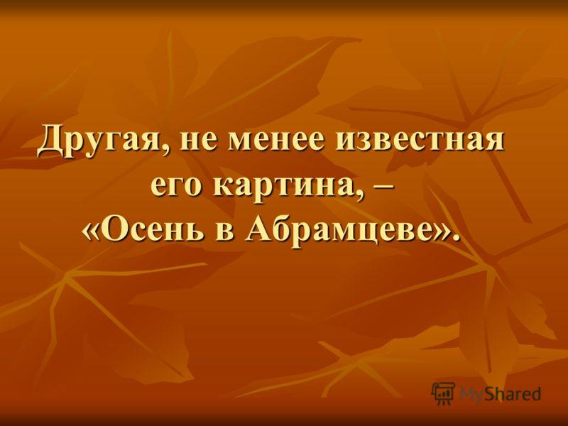 Другая, не менее известная его картина, – «Осень в Абрамцеве».