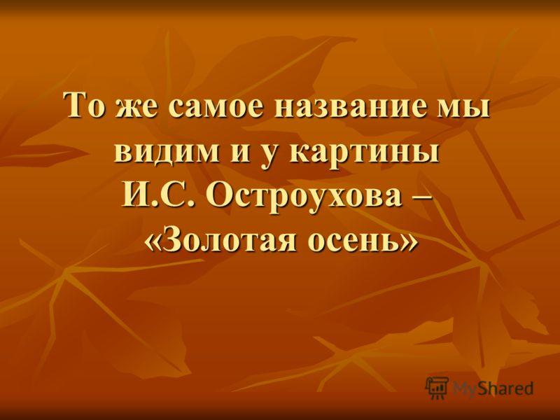 То же самое название мы видим и у картины И.С. Остроухова – «Золотая осень»